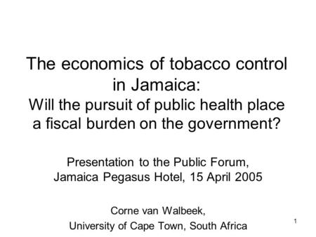 1 The economics of tobacco control in Jamaica: Will the pursuit of public health place a fiscal burden on the government? Presentation to the Public Forum,