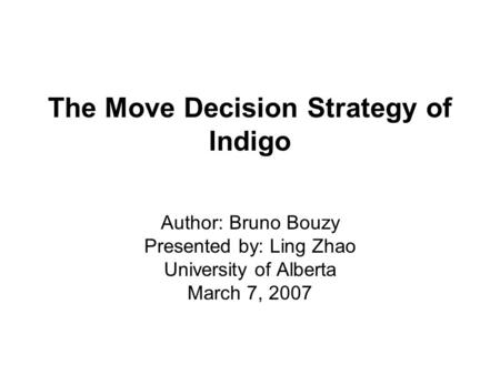 The Move Decision Strategy of Indigo Author: Bruno Bouzy Presented by: Ling Zhao University of Alberta March 7, 2007.
