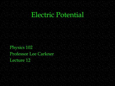 Electric Potential Physics 102 Professor Lee Carkner Lecture 12.