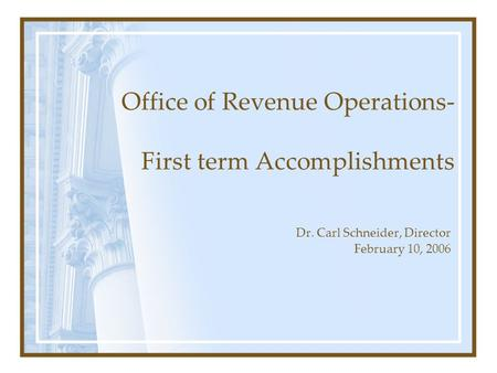 Office of Revenue Operations- First term Accomplishments Dr. Carl Schneider, Director February 10, 2006.