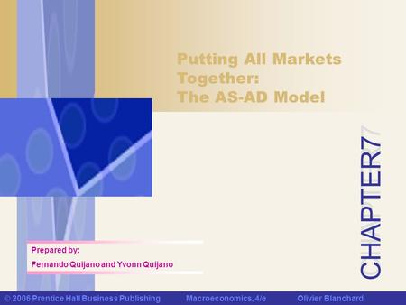 CHAPTER 7 © 2006 Prentice Hall Business Publishing Macroeconomics, 4/e Olivier Blanchard Putting All Markets Together: The AS-AD Model Prepared by: Fernando.