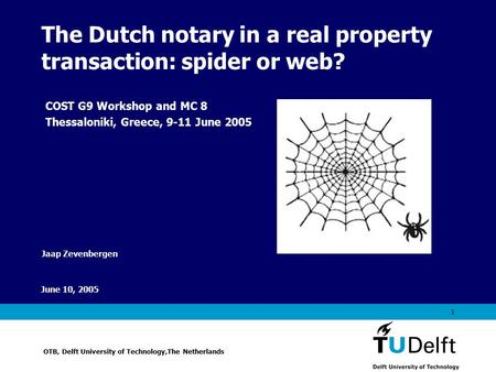 Vermelding onderdeel organisatie June 10, 2005 1 The Dutch notary in a real property transaction: spider or web? Jaap Zevenbergen OTB, Delft University.