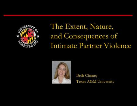 The Extent, Nature, and Consequences of Intimate Partner Violence Beth Chaney Texas A&M University.