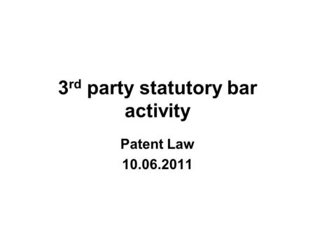 3 rd party statutory bar activity Patent Law 10.06.2011.