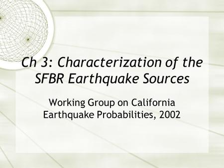 Ch 3: Characterization of the SFBR Earthquake Sources Working Group on California Earthquake Probabilities, 2002.