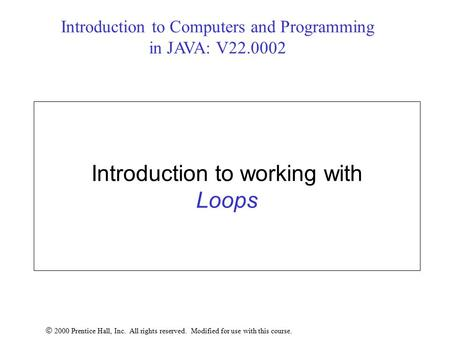 Introduction to working with Loops  2000 Prentice Hall, Inc. All rights reserved. Modified for use with this course. Introduction to Computers and Programming.