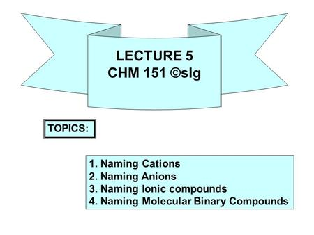 LECTURE 5 CHM 151 ©slg TOPICS: 1. Naming Cations 2. Naming Anions 3. Naming Ionic compounds 4. Naming Molecular Binary Compounds.