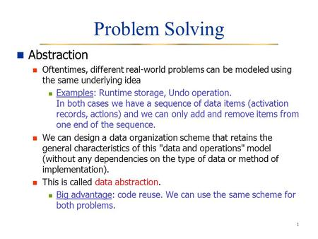 1 Problem Solving Abstraction Oftentimes, different real-world problems can be modeled using the same underlying idea Examples: Runtime storage, Undo operation.
