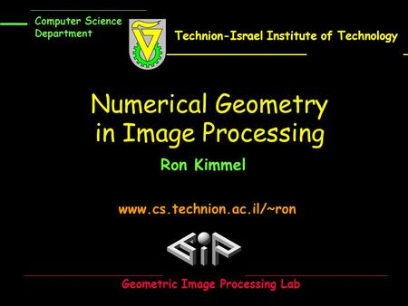 Www.cs.technion.ac.il/~ron Numerical Geometry in Image Processing Ron Kimmel Geometric Image Processing Lab Computer Science Department Technion-Israel.
