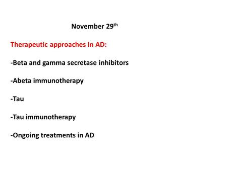 November 29 th Therapeutic approaches in AD: -Beta and gamma secretase inhibitors -Abeta immunotherapy -Tau -Tau immunotherapy -Ongoing treatments in AD.