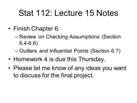 Stat 112: Lecture 15 Notes Finish Chapter 6: –Review on Checking Assumptions (Section 6.4-6.6) –Outliers and Influential Points (Section 6.7) Homework.