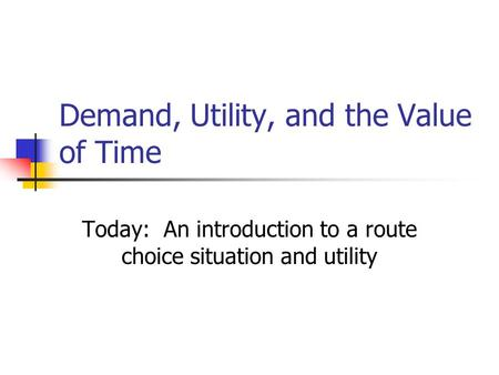 Demand, Utility, and the Value of Time Today: An introduction to a route choice situation and utility.