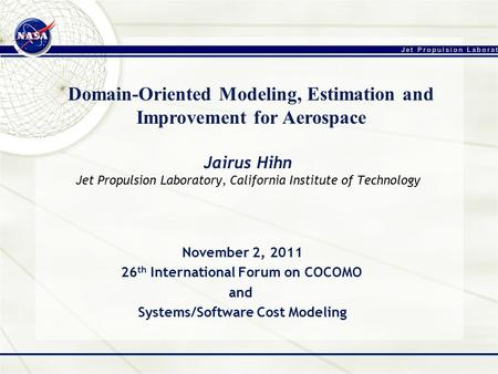 Jairus Hihn Jet Propulsion Laboratory, California Institute of Technology Domain-Oriented Modeling, Estimation and Improvement for Aerospace November 2,