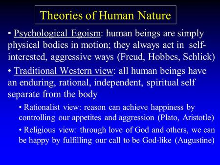 Theories of Human Nature Psychological Egoism: human beings are simply physical bodies in motion; they always act in self- interested, aggressive ways.