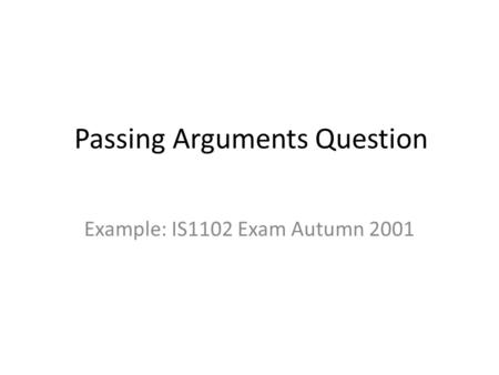 Passing Arguments Question Example: IS1102 Exam Autumn 2001.