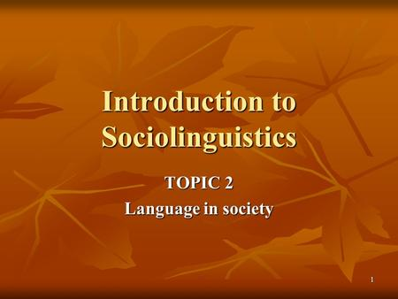 1 Introduction to Sociolinguistics TOPIC 2 Language in society.