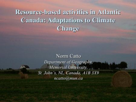 Resource-based activities in Atlantic Canada: Adaptations to Climate Change Norm Catto Department of Geography, Memorial University, St. John's, NL, Canada,