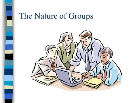 The Nature of Groups What defines a group? Adler and Rodman: a small collection of people who interact with each other, usually face to face, over time.