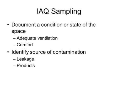 IAQ Sampling Document a condition or state of the space –Adequate ventilation –Comfort Identify source of contamination –Leakage –Products.