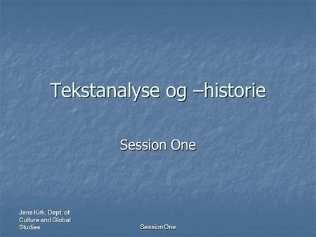 Jens Kirk, Dept. of Culture and Global Studies Session One Tekstanalyse og –historie Session One.
