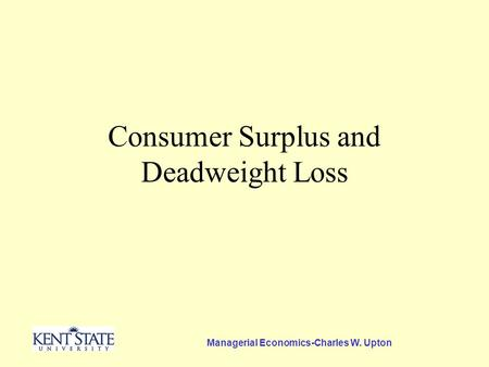 Managerial Economics-Charles W. Upton Consumer Surplus and Deadweight Loss.