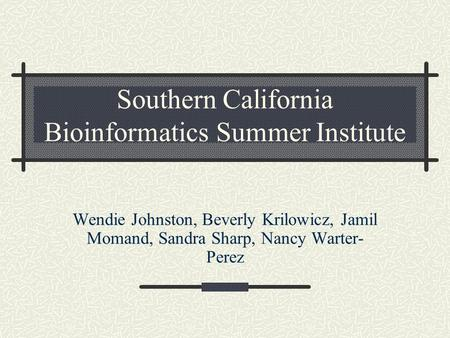 Southern California Bioinformatics Summer Institute Wendie Johnston, Beverly Krilowicz, Jamil Momand, Sandra Sharp, Nancy Warter- Perez.