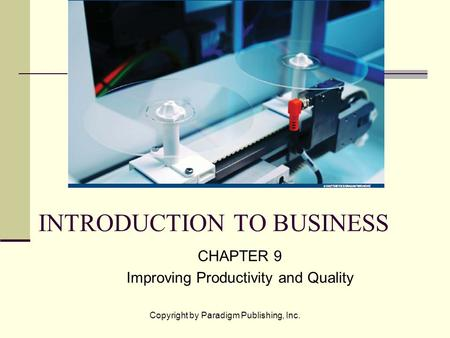 Copyright by Paradigm Publishing, Inc. INTRODUCTION TO BUSINESS CHAPTER 9 Improving Productivity and Quality.