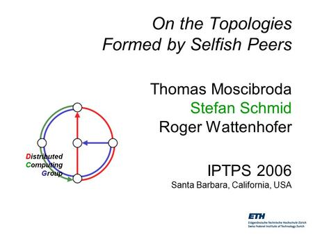 On the Topologies Formed by Selfish Peers Thomas Moscibroda Stefan Schmid Roger Wattenhofer IPTPS 2006 Santa Barbara, California, USA.