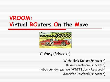 VROOM: Virtual ROuters On the Move Yi Wang (Princeton) With: Eric Keller (Princeton) Brian Biskeborn (Princeton) Kobus van der Merwe (AT&T Labs - Research)
