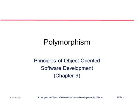 Harvey SiyPrinciples <strong>of</strong> <strong>Object</strong>-<strong>Oriented</strong> Software Development by Eliens Slide 1 Polymorphism <strong>Principles</strong> <strong>of</strong> <strong>Object</strong>-<strong>Oriented</strong> Software Development (Chapter.