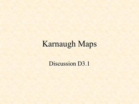 Karnaugh Maps Discussion D3.1. Karnaugh Maps Minterm X Y F m0 0 01 m1 0 10 m2 1 01 m3 1 11 X Y 0 1 0 1 10 11 F(X,Y) = m0 + m2 + m3 =  (0,2,3) = X + Y'