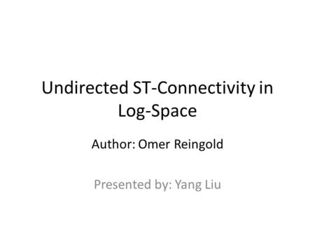 Undirected ST-Connectivity in Log-Space Author: Omer Reingold Presented by: Yang Liu.