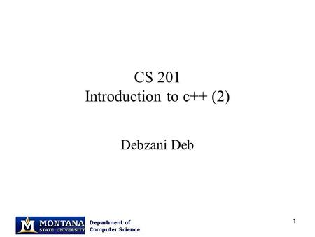 1 CS 201 Introduction to c++ (2) Debzani Deb. 2 Classes (1) A class definition – in a header file :.h file A class implementation – in a.cc,.cpp file.