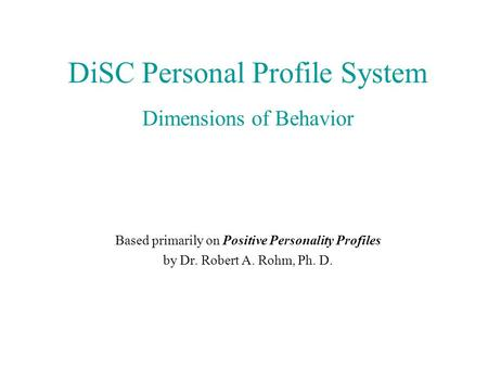 DiSC Personal Profile System Dimensions of Behavior Based primarily on Positive Personality Profiles by Dr. Robert A. Rohm, Ph. D.