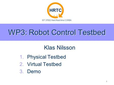 IST 37652 Hard Real-time CORBA HRTC 1 WP3: Robot Control Testbed 1. 1.Physical Testbed 2. 2.Virtual Testbed 3. 3.Demo Klas Nilsson.