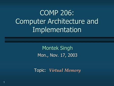 1 COMP 206: Computer Architecture and Implementation Montek Singh Mon., Nov. 17, 2003 Topic: Virtual Memory.