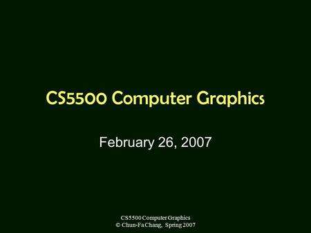CS5500 Computer Graphics © Chun-Fa Chang, Spring 2007 CS5500 Computer Graphics February 26, 2007.