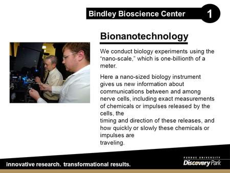 "Innovative research. transformational results. Bindley Bioscience Center 1 Bionanotechnology We conduct biology experiments using the ""nano-scale,"" which."