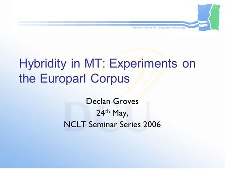 Hybridity in MT: Experiments on the Europarl Corpus Declan Groves 24 th May, NCLT Seminar Series 2006.