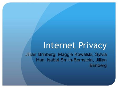 Internet Privacy Jillian Brinberg, Maggie Kowalski, Sylvia Han, Isabel Smith-Bernstein, Jillian Brinberg.