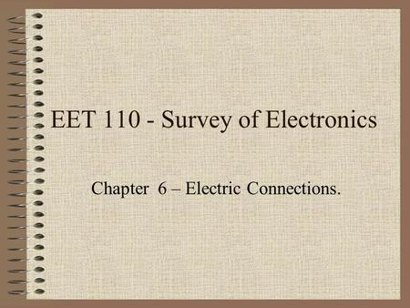 EET 110 - Survey of Electronics Chapter 6 – Electric Connections.