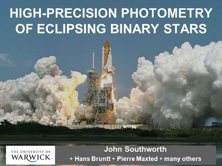 HIGH-PRECISION PHOTOMETRY OF ECLIPSING BINARY STARS John Southworth + Hans Bruntt + Pierre Maxted + many others.