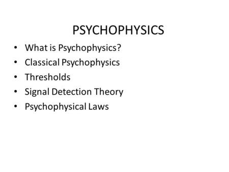 PSYCHOPHYSICS What is Psychophysics? Classical Psychophysics Thresholds Signal Detection Theory Psychophysical Laws.