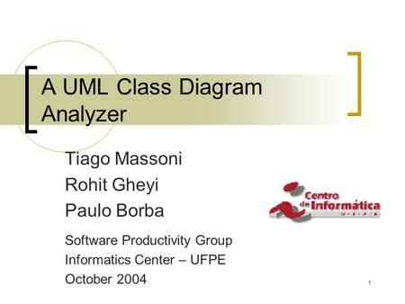 1 A UML Class Diagram Analyzer Tiago Massoni Rohit Gheyi Paulo Borba Software Productivity Group Informatics Center – UFPE October 2004.