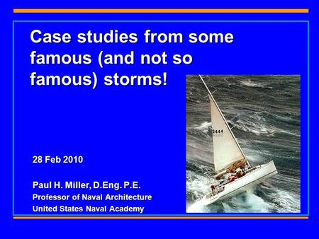 Case studies from some famous (and not so famous) storms! 28 Feb 2010 Paul H. Miller, D.Eng. P.E. Professor of Naval Architecture United States Naval Academy.