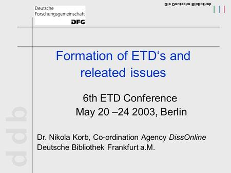Formation of ETD's and releated issues 6th ETD Conference May 20 –24 2003, Berlin Dr. Nikola Korb, Co-ordination Agency DissOnline Deutsche Bibliothek.