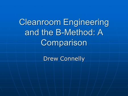 Cleanroom Engineering and the B-Method: A Comparison Drew Connelly.