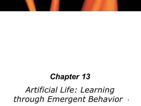 1 Chapter 13 Artificial Life: Learning through Emergent Behavior.