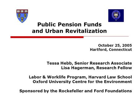 Public Pension Funds and Urban Revitalization October 25, 2005 Hartford, Connecticut Tessa Hebb, Senior Research Associate Lisa Hagerman, Research Fellow.