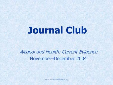 Www.alcoholandhealth.org1 Journal Club Alcohol and Health: Current Evidence November–December 2004.